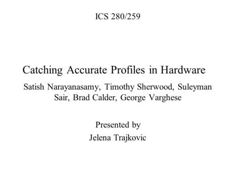 Catching Accurate Profiles in Hardware Satish Narayanasamy, Timothy Sherwood, Suleyman Sair, Brad Calder, George Varghese Presented by Jelena Trajkovic.