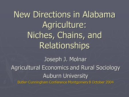 New Directions in Alabama Agriculture: Niches, Chains, and Relationships Joseph J. Molnar Agricultural Economics and Rural Sociology Auburn University.
