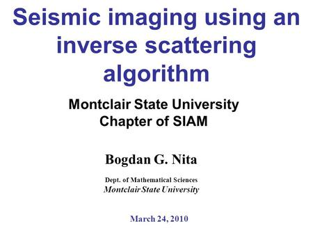 Seismic imaging using an inverse scattering algorithm Montclair State University Chapter of SIAM Bogdan G. Nita Dept. of Mathematical Sciences Montclair.
