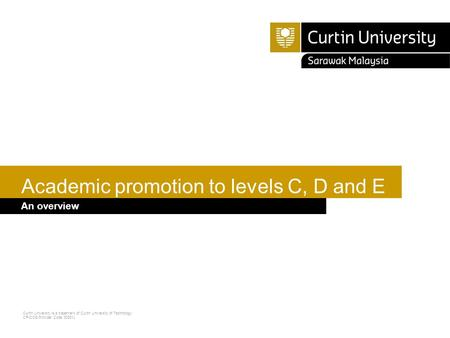 Curtin University is a trademark of Curtin University of Technology CRICOS Provider Code 00301J Academic promotion to levels C, D and E An overview.