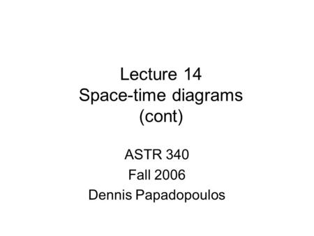 Lecture 14 Space-time diagrams (cont) ASTR 340 Fall 2006 Dennis Papadopoulos.