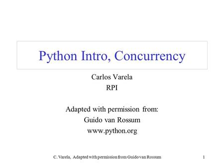 C. Varela, Adapted with permission from Guido van Rossum1 Python Intro, Concurrency Carlos Varela RPI Adapted with permission from: Guido van Rossum www.python.org.