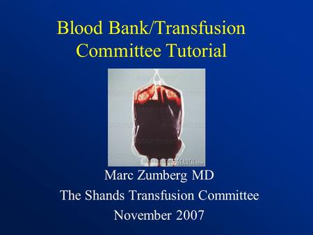 Blood Bank/Transfusion Committee Tutorial Marc Zumberg MD The Shands Transfusion Committee November 2007.