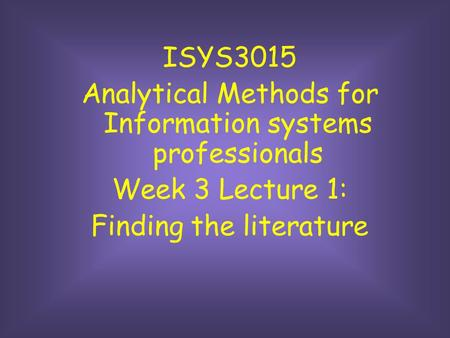 ISYS3015 Analytical Methods for Information systems professionals Week 3 Lecture 1: Finding the literature.