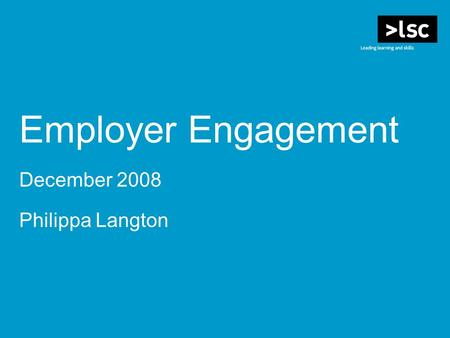 Employer Engagement December 2008 Philippa Langton.
