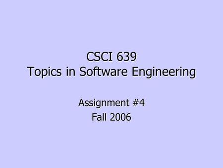 CSCI 639 Topics in Software Engineering Assignment #4 Fall 2006.