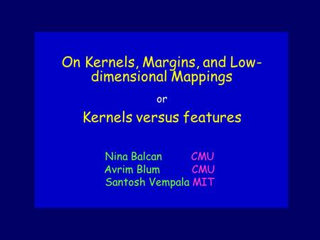 On Kernels, Margins, and Low- dimensional Mappings or Kernels versus features Nina Balcan CMU Avrim Blum CMU Santosh Vempala MIT.