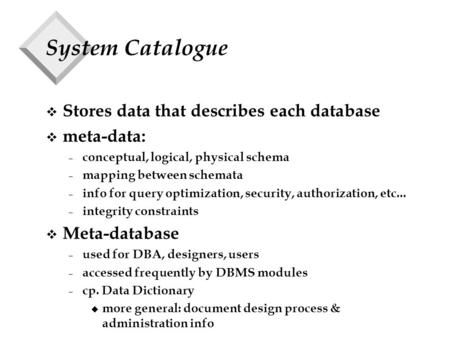 System Catalogue v Stores data that describes each database v meta-data: – conceptual, logical, physical schema – mapping between schemata – info for query.
