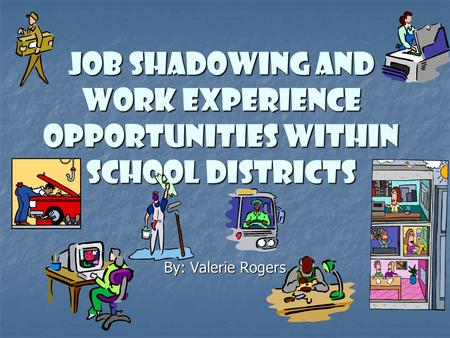 Job Shadowing and Work Experience Opportunities Within School Districts By: Valerie Rogers.