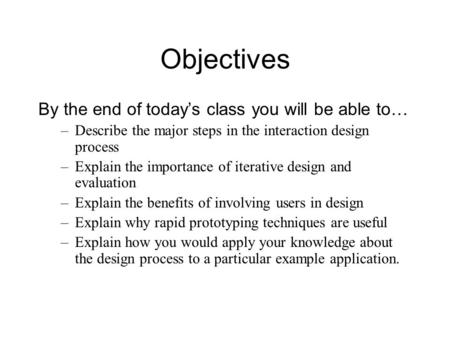 Objectives By the end of today's class you will be able to… –Describe the major steps in the interaction design process –Explain the importance of iterative.