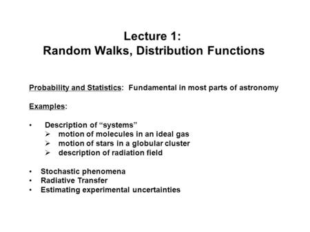 "Lecture 1: Random Walks, Distribution Functions Probability and Statistics: Fundamental in most parts of astronomy Examples: Description of ""systems"" "