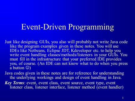 1 Event-Driven Programming Just like designing GUIs, you also will probably not write Java code like the program examples given in these notes. You will.