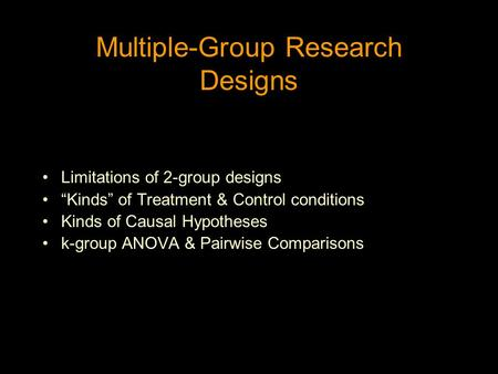 "Multiple-Group Research Designs Limitations of 2-group designs ""Kinds"" of Treatment & Control conditions Kinds of Causal Hypotheses k-group ANOVA & Pairwise."