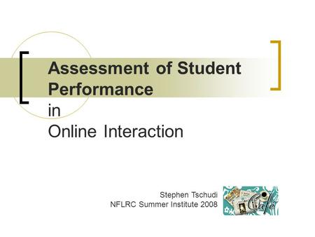 Assessment of Student Performance in Online Interaction Stephen Tschudi NFLRC Summer Institute 2008.