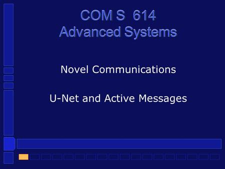COM S 614 Advanced Systems Novel Communications U-Net and Active Messages.