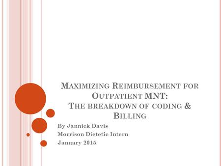 M AXIMIZING R EIMBURSEMENT FOR O UTPATIENT MNT: T HE BREAKDOWN OF CODING & B ILLING By Jannick Davis Morrison Dietetic Intern January 2015.