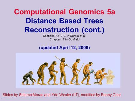 . Computational Genomics 5a Distance Based Trees Reconstruction (cont.) Sections 7.1, 7.2, in Durbin et al. Chapter 17 in Gusfield (updated April 12, 2009)