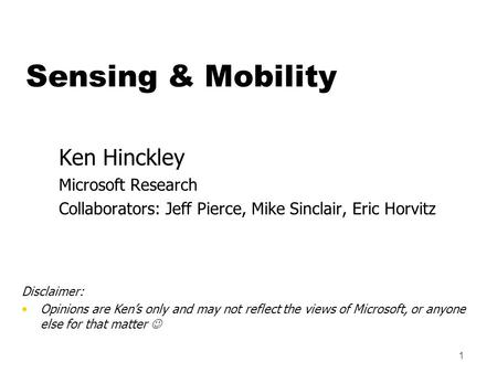 1 Ken Hinckley Microsoft Research Collaborators: Jeff Pierce, Mike Sinclair, Eric Horvitz Disclaimer: Opinions are Ken's only and may not reflect the views.
