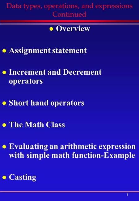 1 Data types, operations, and expressions Continued l Overview l Assignment statement l Increment and Decrement operators l Short hand operators l The.