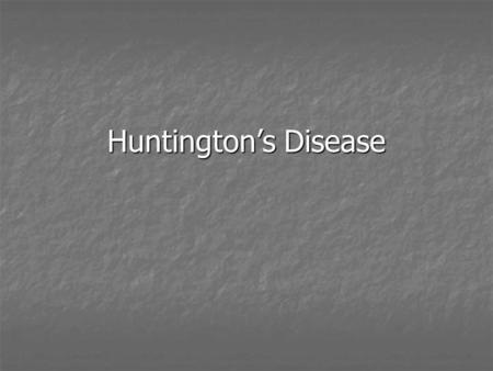 Huntington's Disease. Huntington's Disease is an autosomal dominant genetic disorder Meaning that if a parent has Huntington's there is a 50% chance the.