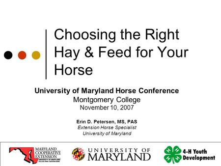 Choosing the Right Hay & Feed for Your Horse University of Maryland Horse Conference Montgomery College November 10, 2007 Erin D. Petersen, MS, PAS Extension.