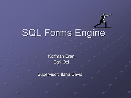 SQL Forms Engine Koifman Eran Egri Ozi Supervisor: Ilana David.