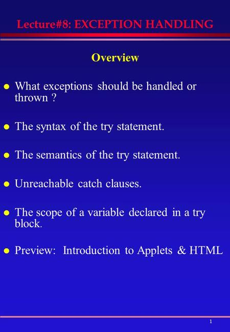 1 Lecture#8: EXCEPTION HANDLING Overview l What exceptions should be handled or thrown ? l The syntax of the try statement. l The semantics of the try.