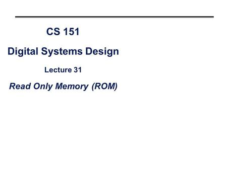CS 151 Digital Systems Design Lecture 31 Read Only Memory (ROM)
