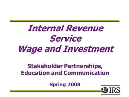 Internal Revenue Service Wage and Investment Stakeholder Partnerships, Education and Communication Spring 2008.
