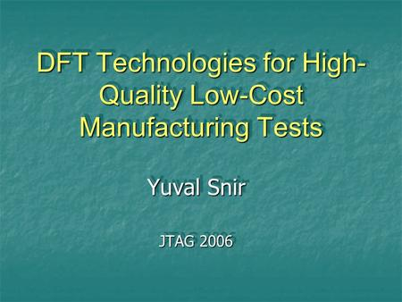 DFT Technologies for High- Quality Low-Cost Manufacturing Tests Yuval Snir JTAG 2006 Yuval Snir JTAG 2006.