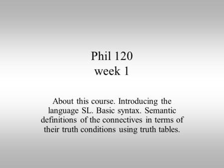 Phil 120 week 1 About this course. Introducing the language SL. Basic syntax. Semantic definitions of the connectives in terms of their truth conditions.