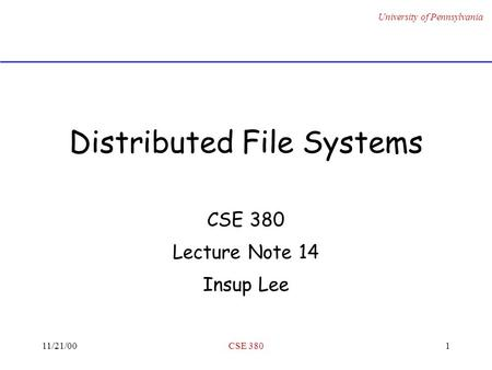 University of Pennsylvania 11/21/00CSE 3801 Distributed File Systems CSE 380 Lecture Note 14 Insup Lee.