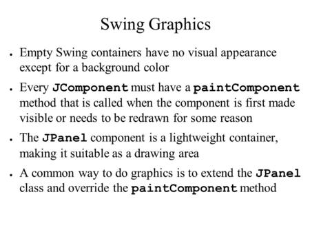 Swing Graphics ● Empty Swing containers have no visual appearance except for a background color ● Every JComponent must have a paintComponent method that.