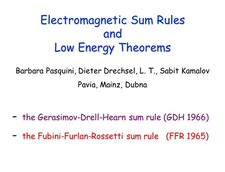 Electromagnetic Sum Rules and Low Energy Theorems Barbara Pasquini, Dieter Drechsel, L. T., Sabit Kamalov Pavia, Mainz, Dubna - the Gerasimov-Drell-Hearn.