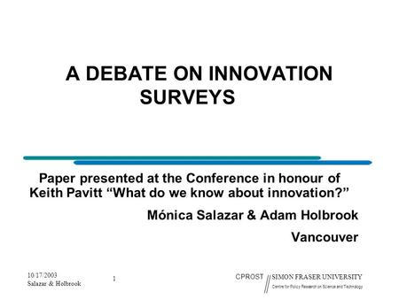 10/17/2003 Salazar & Holbrook 1 CPROST SIMON FRASER UNIVERSITY Centre for Policy Research on Science and Technology A DEBATE ON INNOVATION SURVEYS Paper.