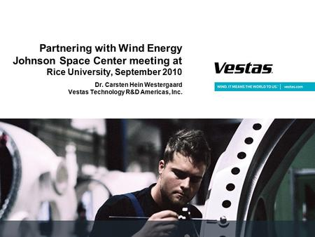 Partnering with Wind Energy Johnson Space Center meeting at Rice University, September 2010 Dr. Carsten Hein Westergaard Vestas Technology R&D Americas,