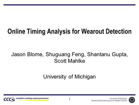University of Michigan Electrical Engineering and Computer Science 1 Online Timing Analysis for Wearout Detection Jason Blome, Shuguang Feng, Shantanu.