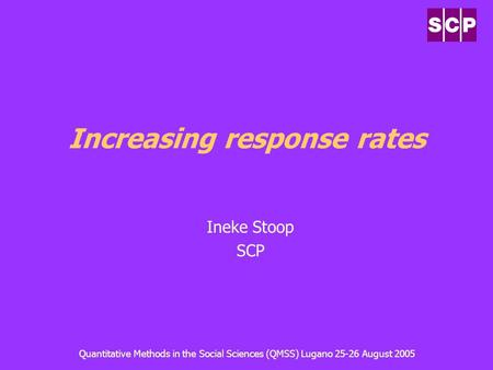 Quantitative Methods in the Social Sciences (QMSS) Lugano 25-26 August 2005 Increasing response rates Ineke Stoop SCP.