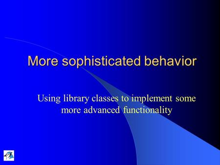 More sophisticated behavior Using library classes to implement some more advanced functionality.