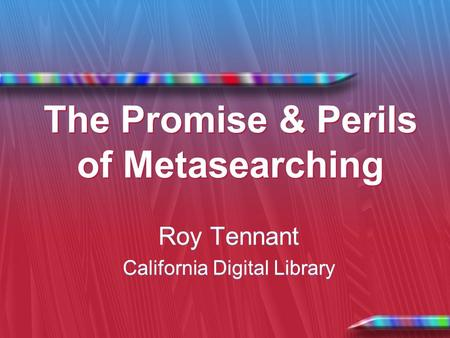 The Promise & Perils of Metasearching Roy Tennant California Digital Library Roy Tennant California Digital Library.