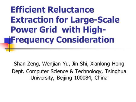 Efficient Reluctance Extraction for Large-Scale Power Grid with High- Frequency Consideration Shan Zeng, Wenjian Yu, Jin Shi, Xianlong Hong Dept. Computer.