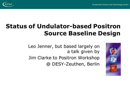 Status of Undulator-based Positron Source Baseline Design Leo Jenner, but based largely on a talk given by Jim Clarke to Positron DESY-Zeuthen,