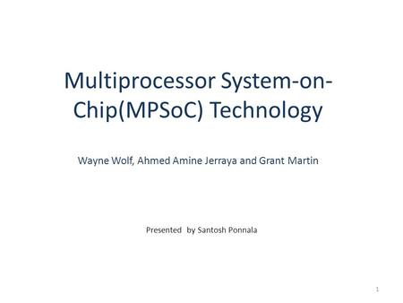 Multiprocessor System-on- Chip(MPSoC) Technology Wayne Wolf, Ahmed Amine Jerraya and Grant Martin Presented by Santosh Ponnala 1.
