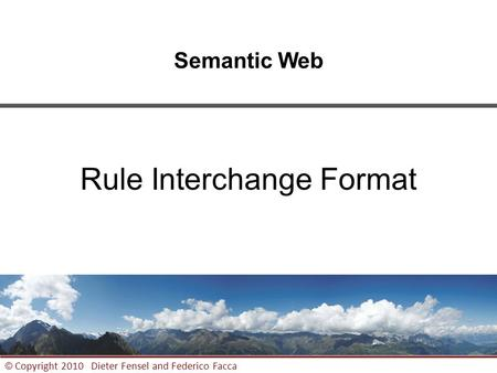 1 © Copyright 2010 Dieter Fensel and Federico Facca Semantic Web Rule Interchange Format.