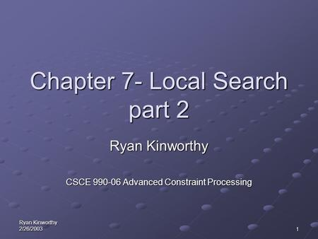 Ryan Kinworthy 2/26/20031 Chapter 7- Local Search part 2 Ryan Kinworthy CSCE 990-06 Advanced Constraint Processing.