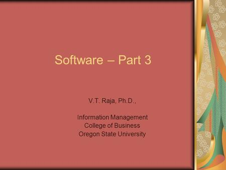 Software – Part 3 V.T. Raja, Ph.D., Information Management College of Business Oregon State University.