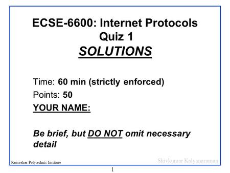 Shivkumar Kalyanaraman Rensselaer Polytechnic Institute 1 ECSE-6600: Internet Protocols Quiz 1 SOLUTIONS Time: 60 min (strictly enforced) Points: 50 YOUR.