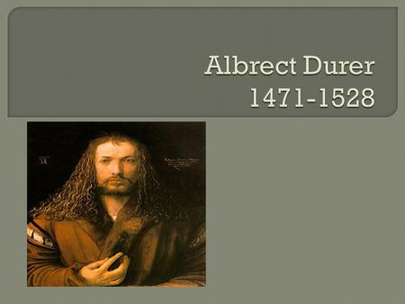 Durer was one of the most influential artist of his time. He used pictures to tell stories. He was one of 18 children born in Germany to a fine Goldsmith.