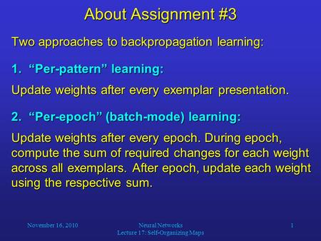 "November 16, 2010Neural Networks Lecture 17: Self-Organizing Maps 1 About Assignment #3 Two approaches to backpropagation learning: 1. ""Per-pattern"" learning:"