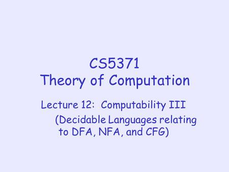 CS5371 Theory of Computation Lecture 12: Computability III (Decidable Languages relating to DFA, NFA, and CFG)